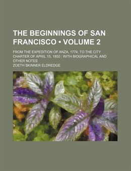 Book The Beginnings Of San Francisco (volume 2); From The Expedition Of Anza, 1774, To The City Charter… by Zoeth Skinner Eldredge