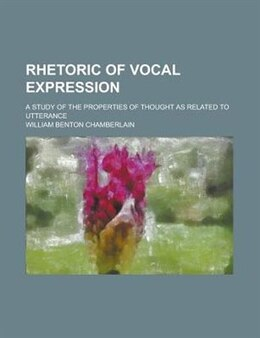 Book Rhetoric Of Vocal Expression; A Study Of The Properties Of Thought As Related To Utterance by William Benton Chamberlain