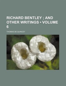 Book Richard Bentley (volume 6); And Other Writings by Thomas De Quincey