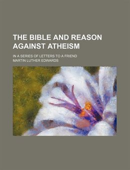 Book The Bible And Reason Against Atheism; In A Series Of Letters To A Friend by Martin Luther Edwards