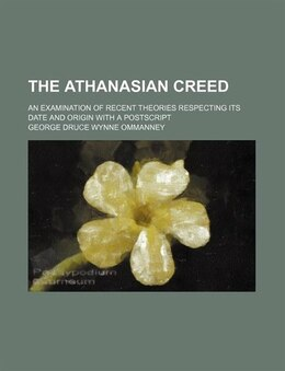 Book The Athanasian Creed; An Examination Of Recent Theories Respecting Its Date And Origin With A… by George Druce Wynne Ommanney