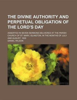 Book The Divine Authority And Perpetual Obligation Of The Lord's Day; Asserted In Seven Sermons… by Daniel Wilson