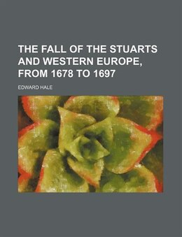 Book The Fall of the Stuarts and Western Europe, from 1678 to 1697 by Edward Hale