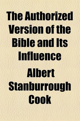 Book The Authorized Version of the Bible and Its Influence by Albert Stanburrough Cook