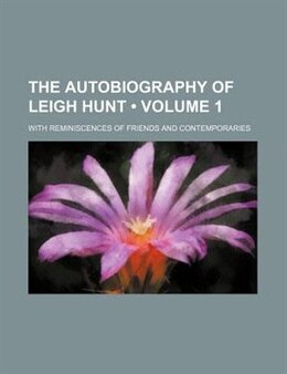 Book The Autobiography Of Leigh Hunt (volume 1); With Reminiscences Of Friends And Contemporaries by Leigh Hunt