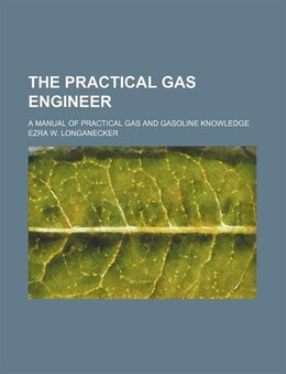 Book The Practical Gas Engineer; A Manual Of Practical Gas And Gasoline Knowledge by Ezra W. Longanecker