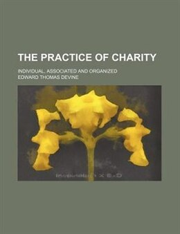 Book The Practice Of Charity; Individual, Associated And Organized by Edward Thomas Devine