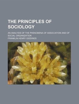 Book The Principles Of Sociology; An Analysis Of The Phenomena Of Association And Of Social Organization by Franklin Henry Giddings
