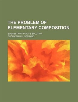 Book The Problem Of Elementary Composition; Suggestions For Its Solution by Elizabeth Hill Spalding