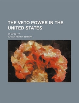 Book The Veto Power In The United States; What Is It? by Josiah Henry Benton