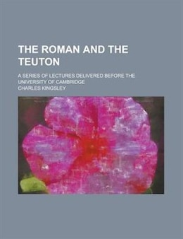 Book The Roman And The Teuton; A Series Of Lectures Delivered Before The University Of Cambridge by Charles Kingsley