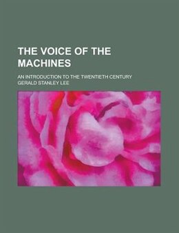 Book The Voice Of The Machines; An Introduction To The Twentieth Century by Gerald Stanley Lee