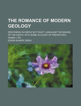 Book The Romance Of Modern Geology; Describing In Simple But Exact Language The Making Of The Earth… by Edwin Sharpe Grew