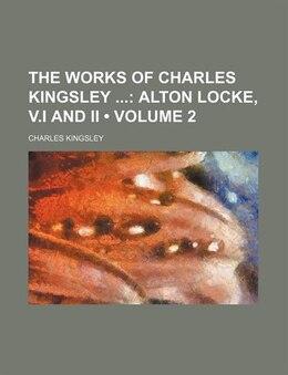 Book The Works Of Charles Kingsley (volume 2); Alton Locke, V.i And Ii: Alton Locke, v.I and II by Charles Kingsley