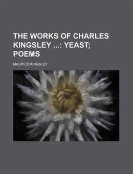Book The Works Of Charles Kingsley (volume 4); Yeast Poems: Yeast; Poems. by Maurice Kingsley