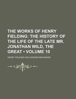 Book The Works Of Henry Fielding (volume 10); The History Of The Life Of The Late Mr. Jonathan Wild, The… by Henry Fielding
