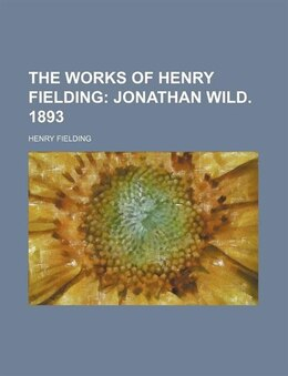 Book The Works Of Henry Fielding (volume 10); Jonathan Wild. 1893: Jonathan Wild. 1893. by Henry Fielding