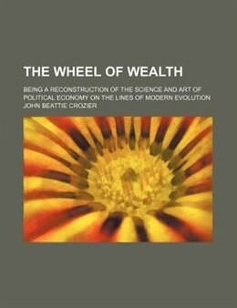 Book The Wheel Of Wealth; Being A Reconstruction Of The Science And Art Of Political Economy On The… by John Beattie Crozier