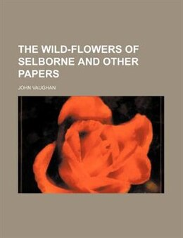 Book The Wild-flowers of Selborne and Other Papers by John Vaughan