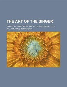 Book The Art Of The Singer; Practical Hints About Vocal Technics And Style by William James Henderson