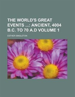 Book The World's Great Events (volume 1); Ancient, 4004 B.c. To 70 A.d: Ancient, 4004 B.C. to 70 A.D by Esther Singleton
