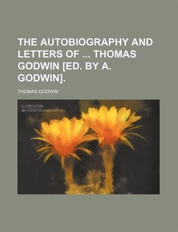 Book The Autobiography And Letters Of  Thomas Godwin [ed. By A. Godwin]. by Thomas Godwin