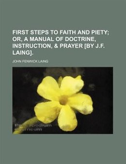 Book First Steps To Faith And Piety;  Or, A Manual Of Doctrine, Instruction, & Prayer [by J.f. Laing]. by John Fenwick Laing