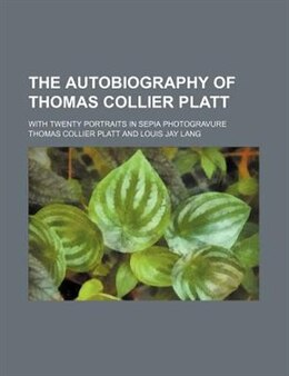 Book The Autobiography Of Thomas Collier Platt; With Twenty Portraits In Sepia Photogravure by Thomas Collier Platt
