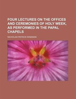 Book Four Lectures On The Offices And Ceremonies Of Holy Week, As Performed In The Papal Chapels by Nicholas Patrick Wiseman