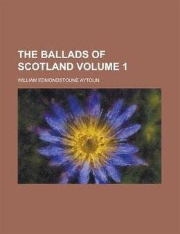 Book The Ballads Of Scotland Volume 1 by William Edmondstoune Aytoun