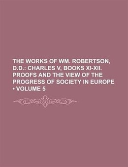 Book The Works Of Wm. Robertson, D.d. (volume 5); Charles V, Books Xi-xii. Proofs And The View Of The… by William Robertson
