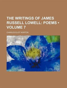 Book The Writings Of James Russell Lowell (volume 7); Poems by Charles Eliot Norton