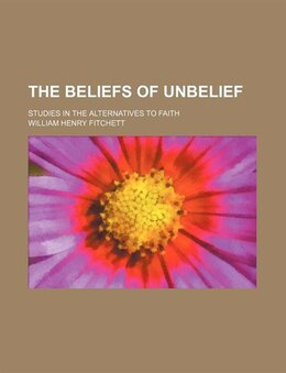 Book The Beliefs Of Unbelief; Studies In The Alternatives To Faith by William Henry Fitchett