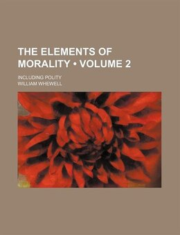 Book The Elements Of Morality (volume 2); Including Polity by William Whewell