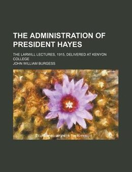 Book The Administration Of President Hayes; The Larwill Lectures, 1915, Delivered At Kenyon College by John William Burgess