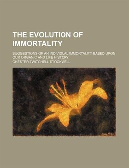 Book The Evolution Of Immortality; Suggestions Of An Individual Immortality Based Upon Our Organic And… by Chester Twitchell Stockwell