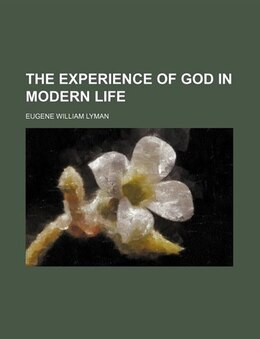 Book The experience of God in modern life by Eugene William Lyman