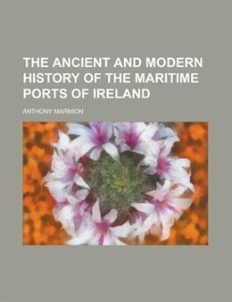 Book The ancient and modern history of the maritime ports of Ireland by Anthony Marmion