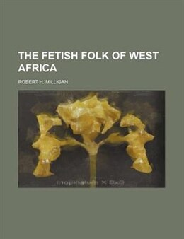 Book The Fetish Folk Of West Africa by Robert H. Milligan