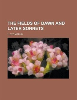 Book The fields of dawn and later sonnets by Lloyd Mifflin