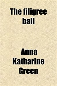 Book The Filigree Ball; Being a Full and True Account of the Solution of the Mystery Concerning the… by Anna Katharine Green