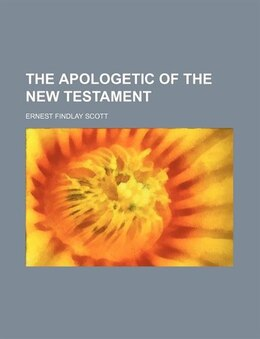 Book The apologetic of the New Testament by Ernest Findlay Scott