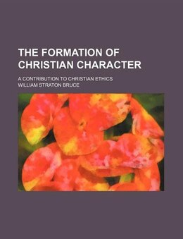 Book The Formation Of Christian Character; A Contribution To Christian Ethics by William Straton Bruce