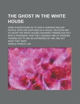 Book The Ghost In The White House; Some Suggestions As To How A Hundred Million People (who Are Supposed… by Gerald Stanley Lee