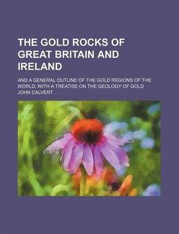 Book The Gold Rocks Of Great Britain And Ireland; And A General Outline Of The Gold Regions Of The World… by John Calvert