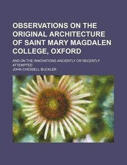 Book Observations On The Original Architecture Of Saint Mary Magdalen College, Oxford; And On The… by John Chessell Buckler