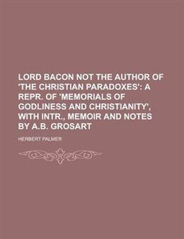 Book Lord Bacon Not The Author Of 'the Christian Paradoxes'; A Repr. Of 'memorials Of Godliness And… by Herbert Palmer