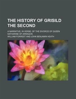 Book The History Of Grisild The Second; A Narrative, In Verse, Of The Divorce Of Queen Katharine Of… by William Forrest