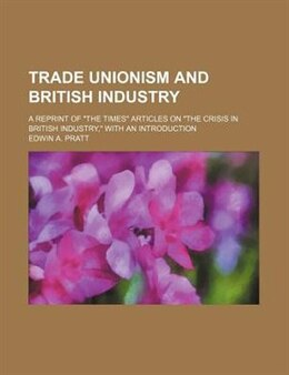 "Book Trade Unionism And British Industry; A Reprint Of ""the Times"" Articles On ""the Crisis In British… by Edwin A. Pratt"