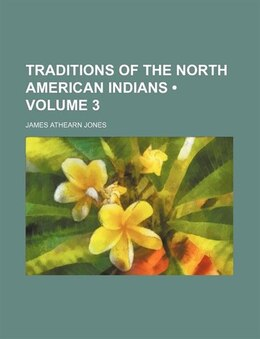 Book Traditions Of The North American Indians (volume 3) by James Athearn Jones